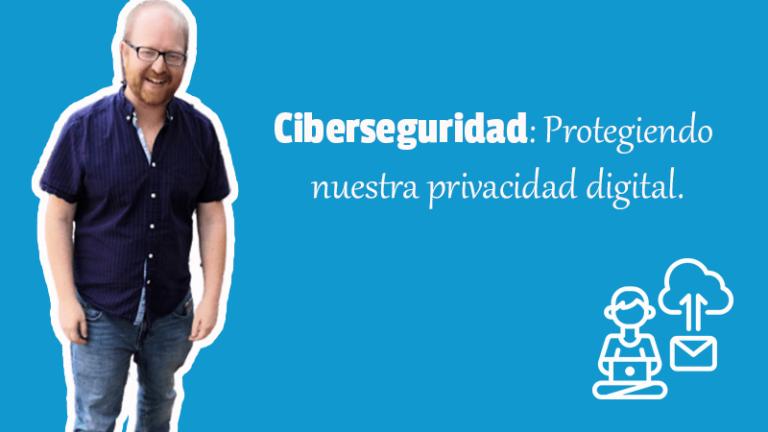 Ciberseguridad: Protegiendo nuestra privacidad digital.